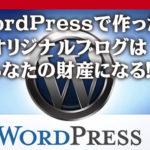 WordPressで作ったオリジナルブログはあなたの財産になる!